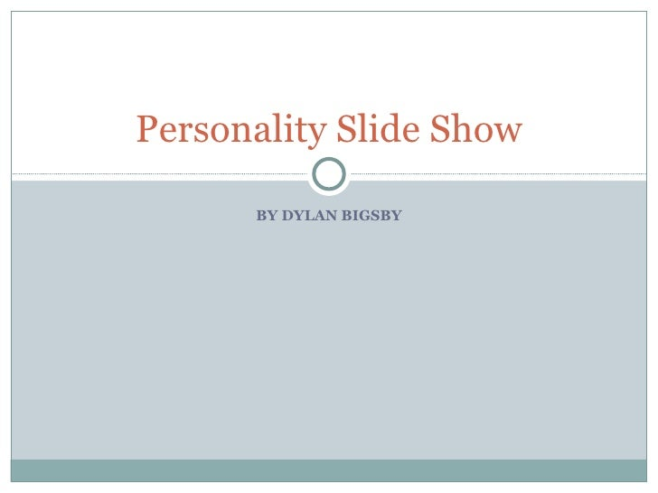BY DYLAN BIGSBY Personality Slide Show