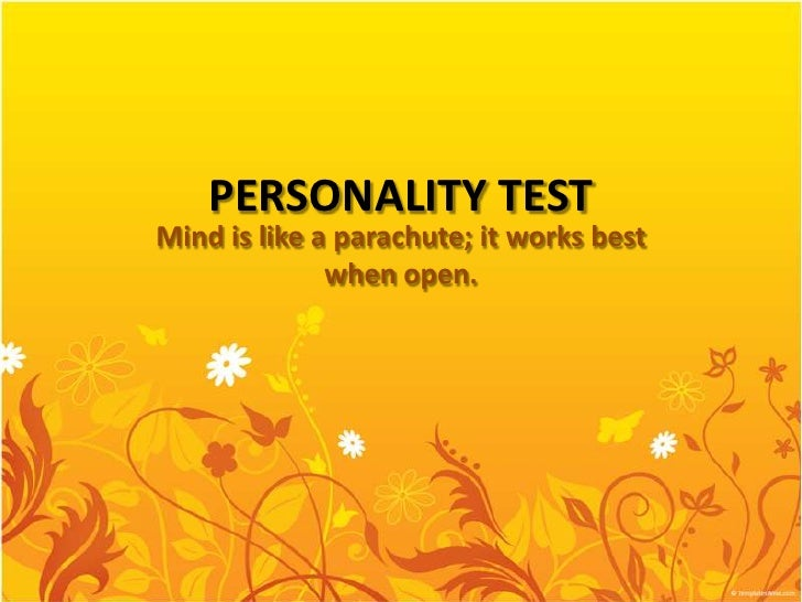 PERSONALITY TESTMind is like a parachute; it works best              when open.