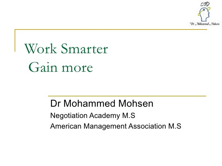 Work Smarter  Gain more  Dr Mohammed Mohsen Negotiation Academy M.S American Management Association M.S