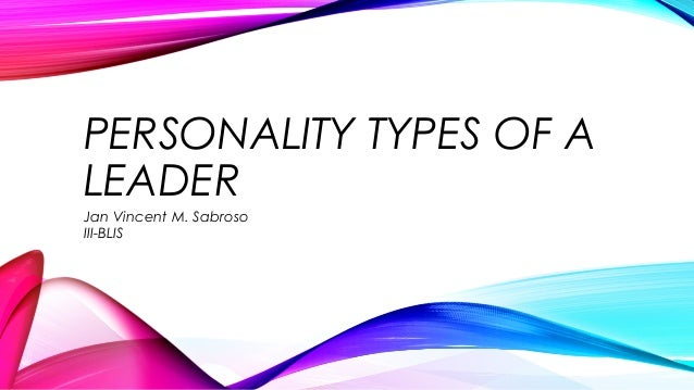 PERSONALITY TYPES OF A LEADER Jan Vincent M. Sabroso III-BLIS