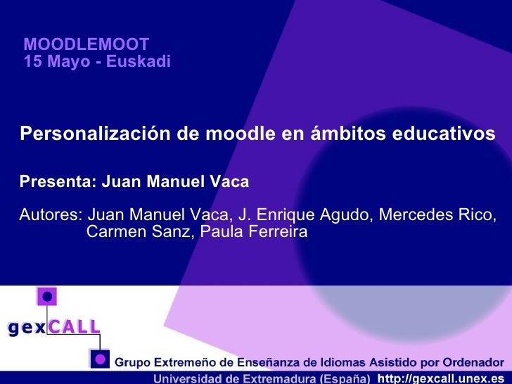 MOODLEMOOT 15 Mayo - Euskadi Personalización de moodle en ámbitos educativos Presenta: Juan Manuel Vaca Autores: Juan Manu...
