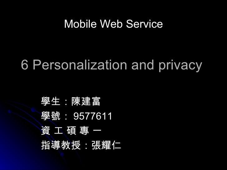 6 Personalization and privacy 學生:陳建富 學號: 9577611 資 工 碩 專 一 指導教授:張耀仁  Mobile Web Service