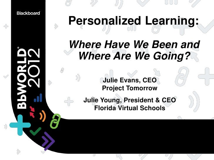 Personalized Learning:Where Have We Been and Where Are We Going?       Julie Evans, CEO       Project Tomorrow  Julie Youn...