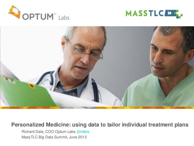 Personalized Medicine: using data to tailor individual treatment plans Richard Dale, COO Optum Labs @rdale MassTLC Big Dat...