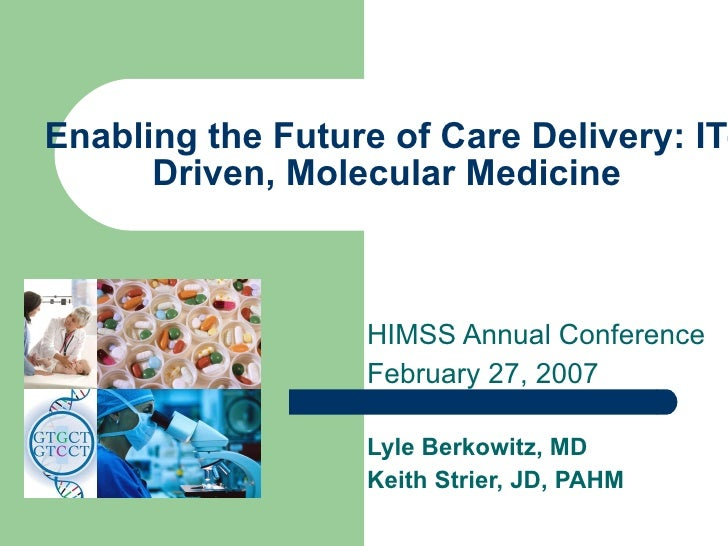 Enabling the Future of Care Delivery: IT-Driven, Molecular Medicine   HIMSS Annual Conference February 27, 2007 Lyle Berko...