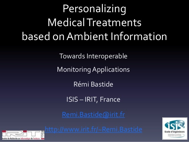 Personalizing MedicalTreatments based on Ambient Information Towards Interoperable Monitoring Applications Rémi Bastide IS...