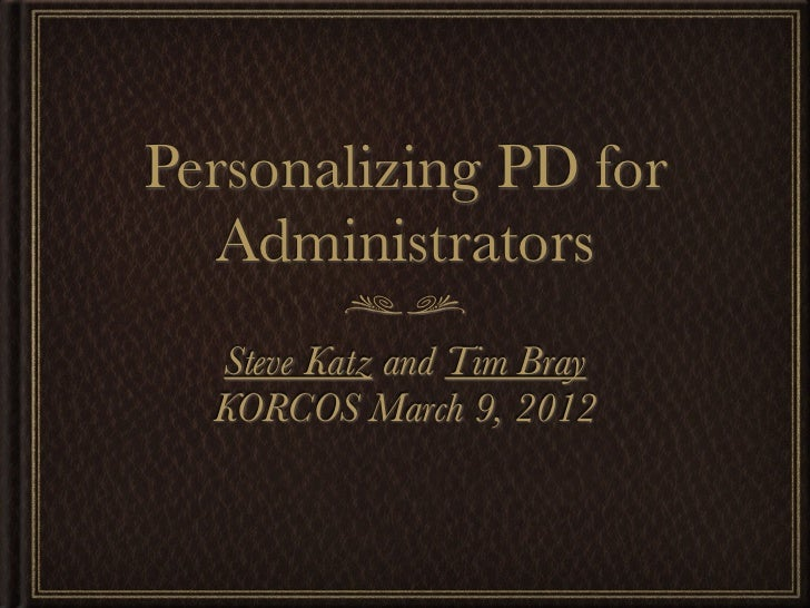 Personalizing PD for   Administrators  Steve Katz and Tim Bray  KORCOS March 9, 2012