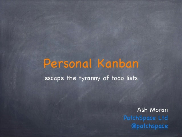 Personal Kanban escape the tyranny of todo lists Ash Moran PatchSpace Ltd @patchspace