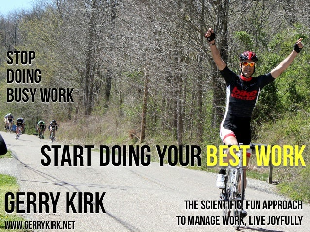 STOP doing BUSY WORK  START doing your BEST WORK Gerry Kirk www.gerrykirk.net  The scientific, fun approach to manage work...