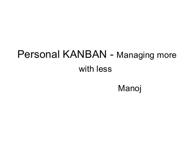 Personal KANBAN - Managing more with less Manoj