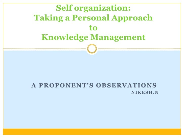Self organization:Taking a Personal Approach toKnowledge Management <br />A proponent's Observations<br />Nikesh.N<br />