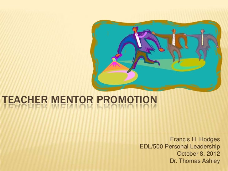 TEACHER MENTOR PROMOTION                              Francis H. Hodges                     EDL/500 Personal Leadership   ...
