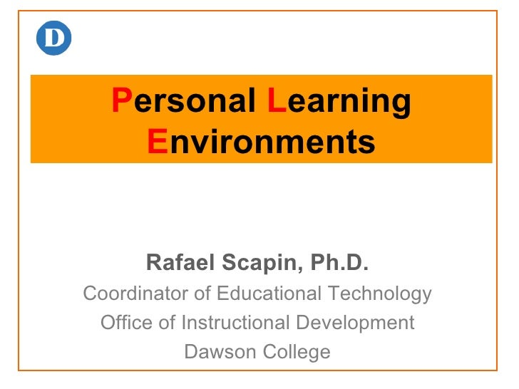 P ersonal  L earning  E nvironments Rafael Scapin, Ph.D. Coordinator of Educational Technology Office of Instructional Dev...
