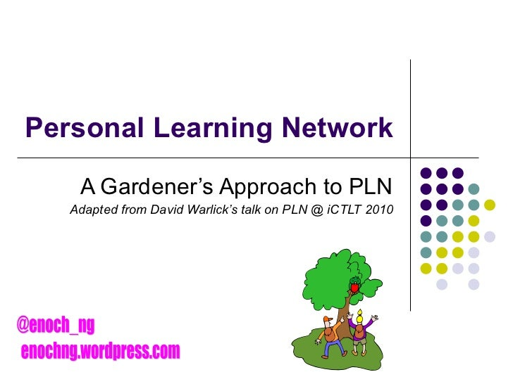 Personal Learning Network A Gardener's Approach to PLN Adapted from David Warlick's talk on PLN @ iCTLT 2010 @enoch_ng eno...