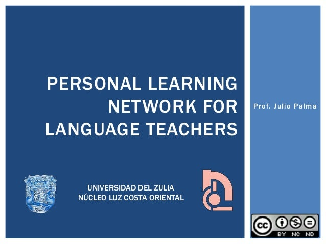 Prof. Julio Palma PERSONAL LEARNING NETWORK FOR LANGUAGE TEACHERS UNIVERSIDAD DEL ZULIA NÚCLEO LUZ COSTA ORIENTAL