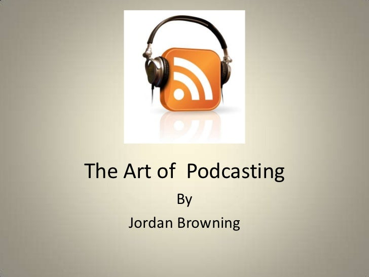 The Art of Podcasting           By    Jordan Browning