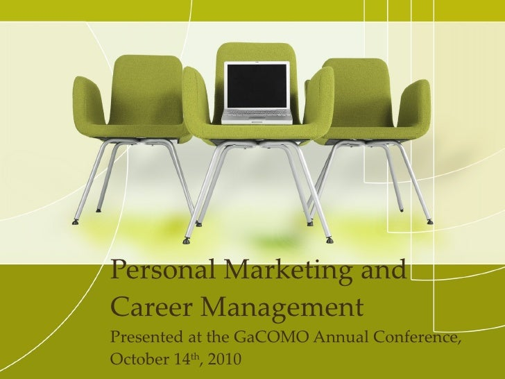 Personal Marketing and Career Management Presented at the GaCOMO Annual Conference, October 14 th , 2010