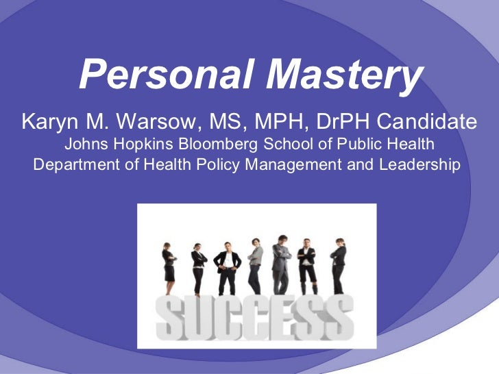 Personal Mastery Karyn M. Warsow, MS, MPH, DrPH Candidate Johns Hopkins Bloomberg School of Public Health Department of He...