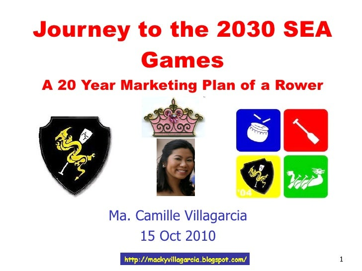 Journey to the 2030 SEA Games A 20 Year Marketing Plan of a Rower Ma. Camille Villagarcia 15 Oct 2010