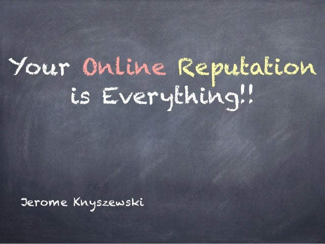 Your Online Reputationis Everything!!Jerome Knyszewski