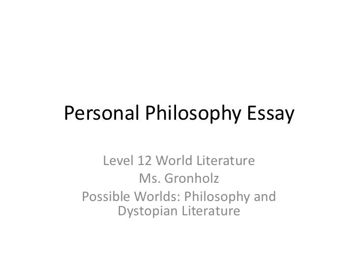 Personal Philosophy Essay    Level 12 World Literature          Ms. Gronholz Possible Worlds: Philosophy and       Dystopi...