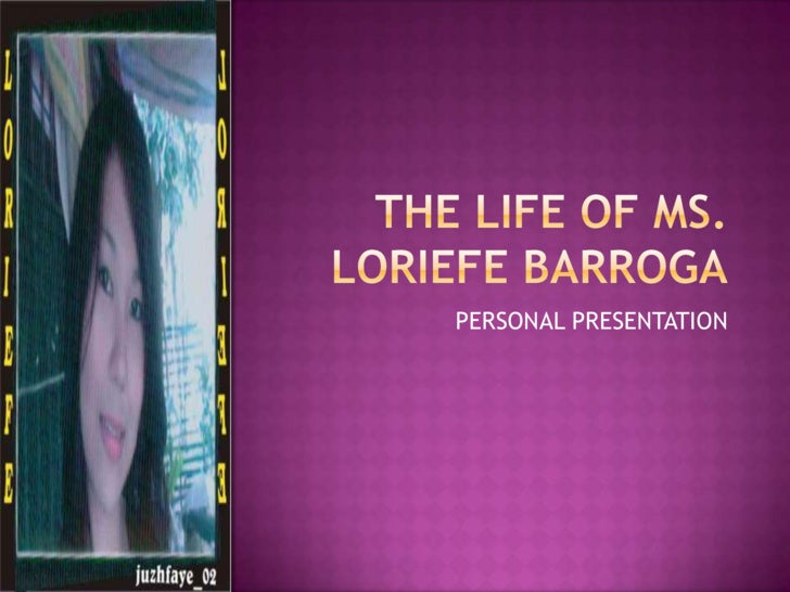 THE LIFE OF MS. LORIEFE BARROGA<br />PERSONAL PRESENTATION<br />