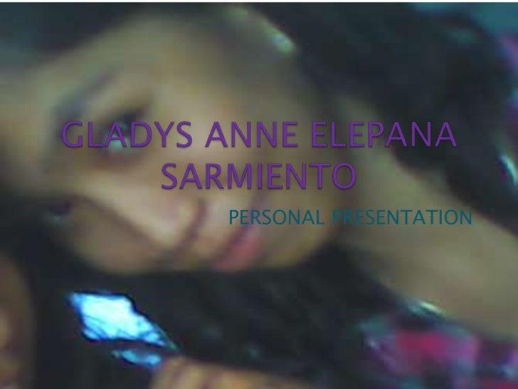 GLADYS ANNE ELEPANA SARMIENTO<br />PERSONAL PRESENTATION<br />