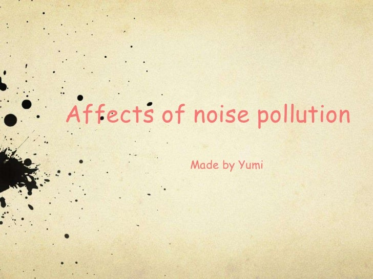Affects of noise pollution           Made by Yumi