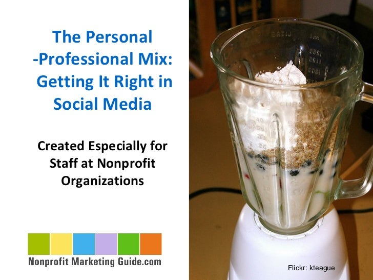 The Personal -Professional Mix:  Getting It Right in    Social Media  Created Especially for   Staff at Nonprofit     Orga...