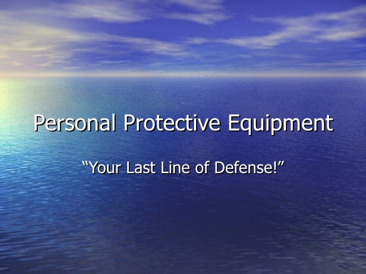 """Personal Protective Equipment     """"Your Last Line of Defense!"""""""
