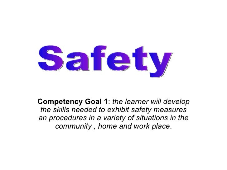 Competency Goal 1 :  the learner will develop the skills needed to exhibit safety measures an procedures in a variety of s...