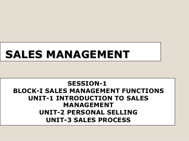 SALES MANAGEMENT SESSION-1 BLOCK-I SALES MANAGEMENT FUNCTIONS UNIT-1 INTRODUCTION TO SALES MANAGEMENT UNIT-2 PERSONAL SELL...