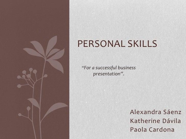 """PERSONAL SKILLS<br />""""For a successful business presentation"""".<br />Alexandra Sáenz<br />Katherine Dávila<br />Paola Cardo..."""