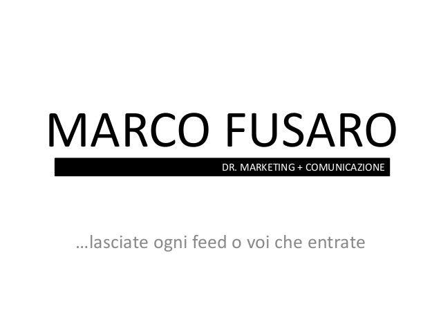 MARCO FUSARO …lasciate ogni feed o voi che entrate DR. MARKETING + COMUNICAZIONE
