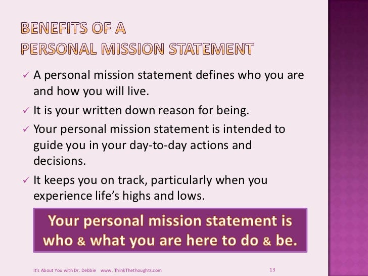 personal mission statement definition A personal mission statement is a bit different from a company mission statement, but the fundamental principles are the same writing a personal mission statement offers the opportunity to establish what's important and perhaps make a decision to stick to it before we even start a career.