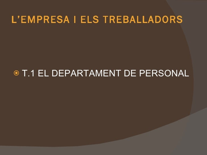 L'EMPRESA   I   ELS TREBALLADORS <ul><li>T.1 EL DEPARTAMENT DE PERSONAL </li></ul>