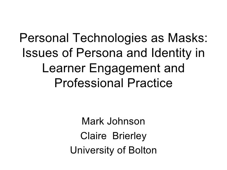 Personal Technologies as Masks: Issues of Persona and Identity in Learner Engagement and Professional Practice Mark Johnso...