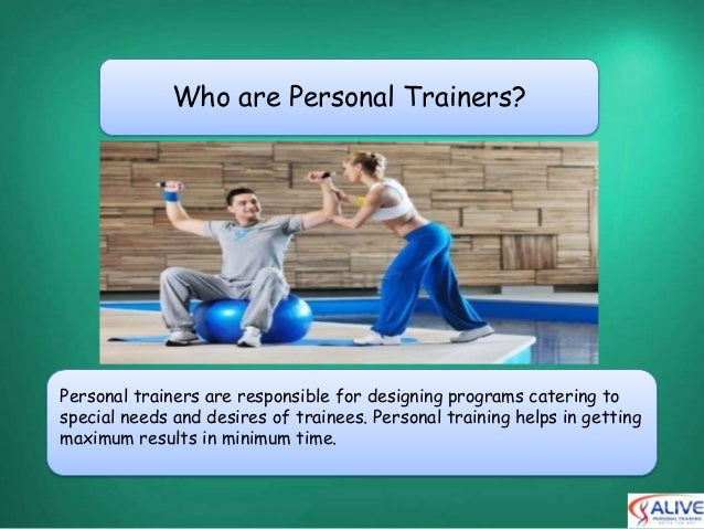 Who are Personal Trainers?Personal trainers are responsible for designing programs catering tospecial needs and desires of...