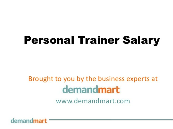 Personal Trainer Salary<br />Brought to you by the business experts at       <br />www.demandmart.com<br />