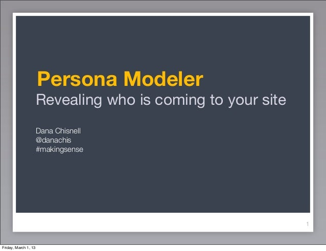 Persona Modeler                      Revealing who is coming to your site                      Dana Chisnell              ...