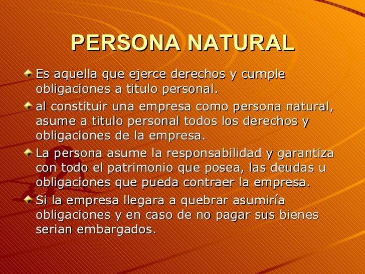 PERSONA NATURAL <ul><li>Es aquella que ejerce derechos y cumple obligaciones a titulo personal. </li></ul><ul><li>al const...