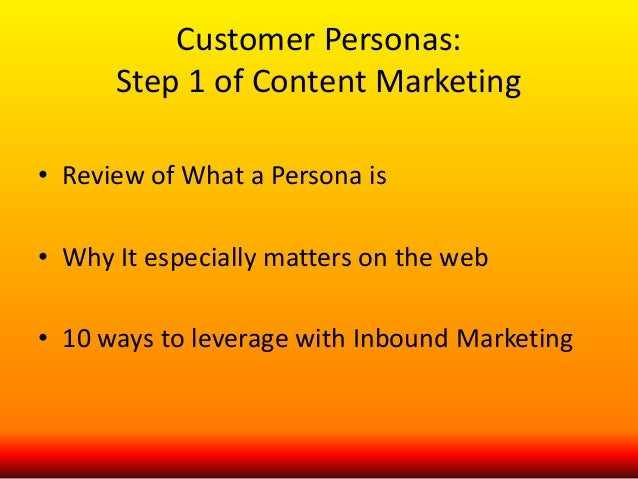 Customer Personas:  Step 1 of Content Marketing  • Review of What a Persona is  • Why It especially matters on the web  • ...