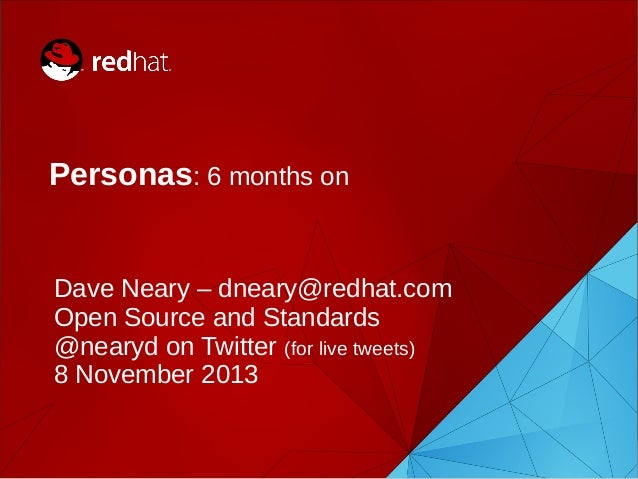 Personas: 6 months on  Dave Neary – dneary@redhat.com Open Source and Standards @nearyd on Twitter (for live tweets) 8 Nov...