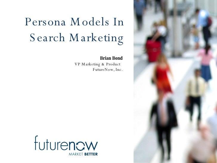 Persona Models In Search Marketing Brian Bond VP Marketing & Product  FutureNow, Inc.