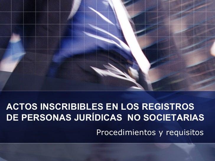 ACTOS INSCRIBIBLES EN LOS REGISTROS  DE PERSONAS JURÍDICAS  NO SOCIETARIAS Procedimientos y requisitos