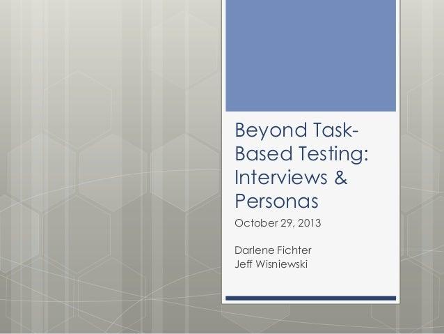 Beyond TaskBased Testing: Interviews & Personas October 29, 2013 Darlene Fichter Jeff Wisniewski
