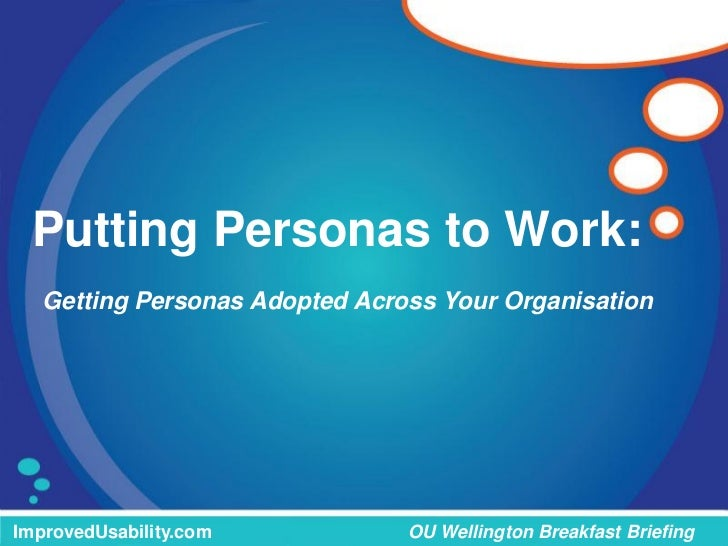 Putting Personas to Work:   Getting Personas Adopted Across Your OrganisationImprovedUsability.com           OU Wellington...