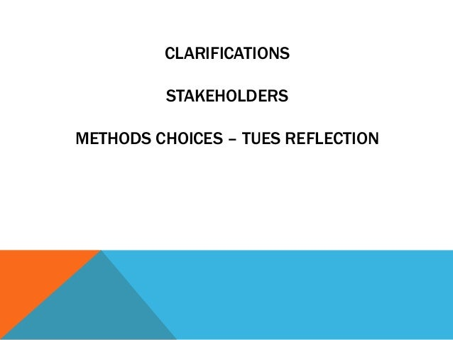 CLARIFICATIONS STAKEHOLDERS METHODS CHOICES – TUES REFLECTION