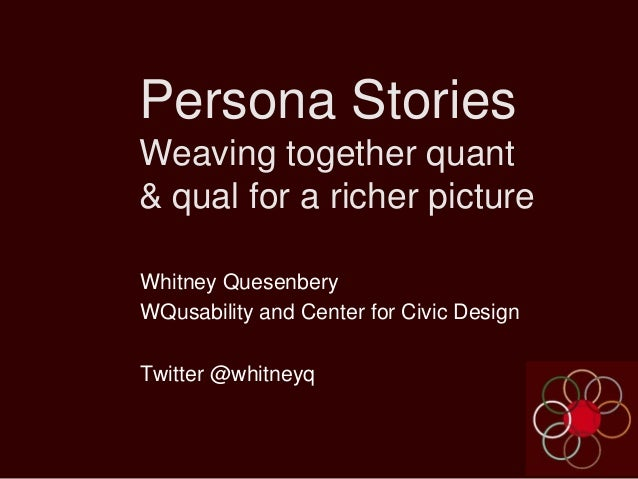 Persona Stories Weaving together quant & qual for a richer picture Whitney Quesenbery WQusability and Center for Civic Des...