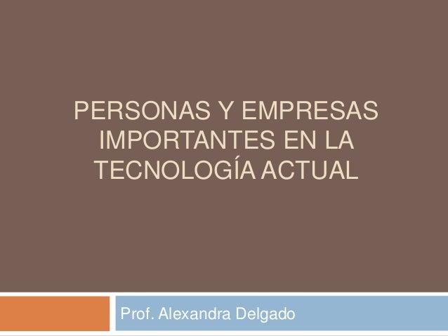 PERSONAS Y EMPRESAS IMPORTANTES EN LA TECNOLOGÍA ACTUAL  Prof. Alexandra Delgado